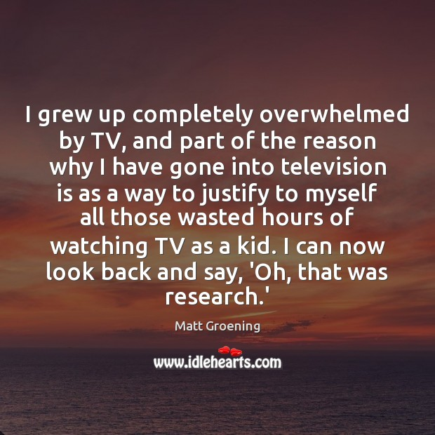 Image, I grew up completely overwhelmed by TV, and part of the reason