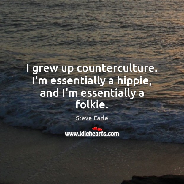 I grew up counterculture. I'm essentially a hippie, and I'm essentially a folkie. Steve Earle Picture Quote