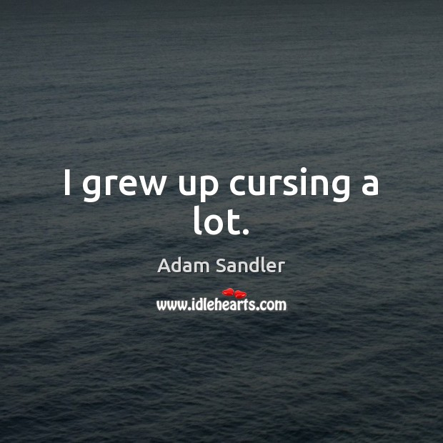 I grew up cursing a lot. Adam Sandler Picture Quote