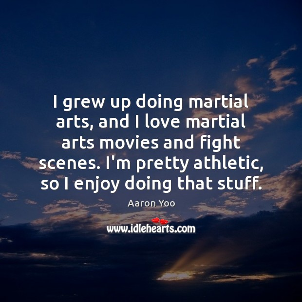 Image, I grew up doing martial arts, and I love martial arts movies