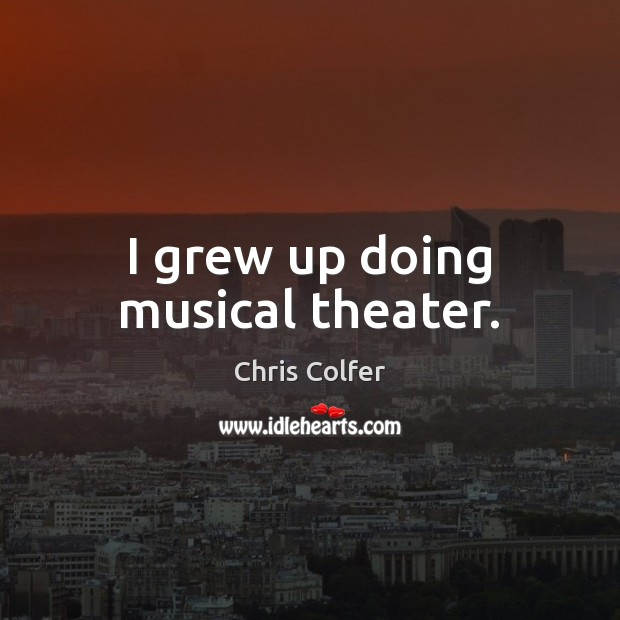 I grew up doing musical theater. Chris Colfer Picture Quote