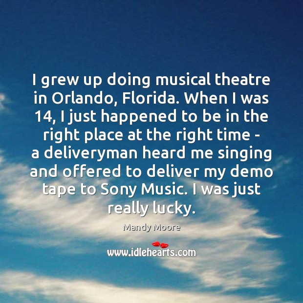 I grew up doing musical theatre in Orlando, Florida. When I was 14, Mandy Moore Picture Quote