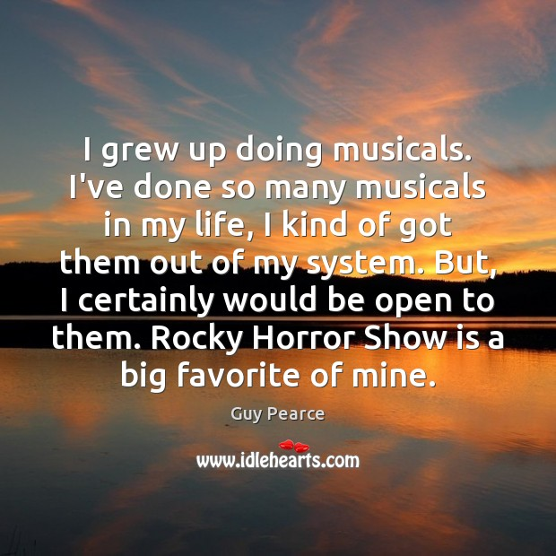Image, I grew up doing musicals. I've done so many musicals in my