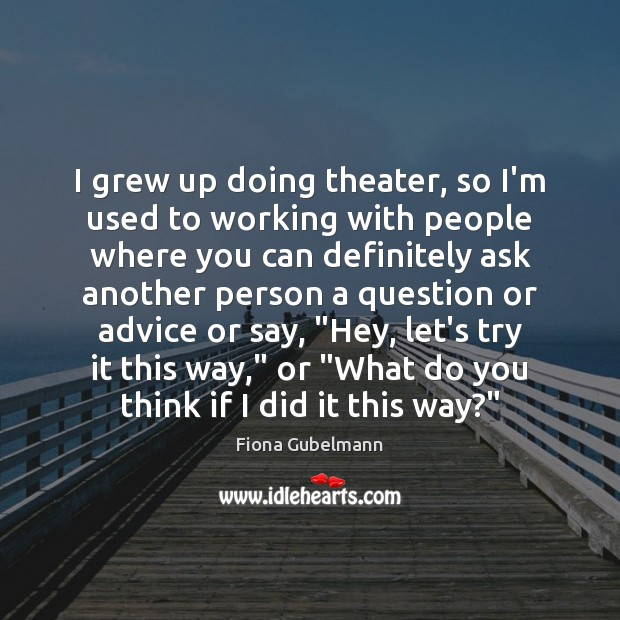 Image, I grew up doing theater, so I'm used to working with people