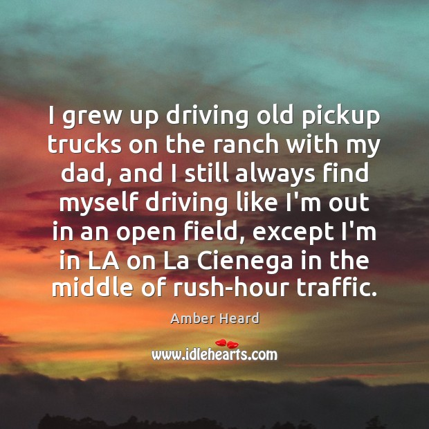 I grew up driving old pickup trucks on the ranch with my Driving Quotes Image