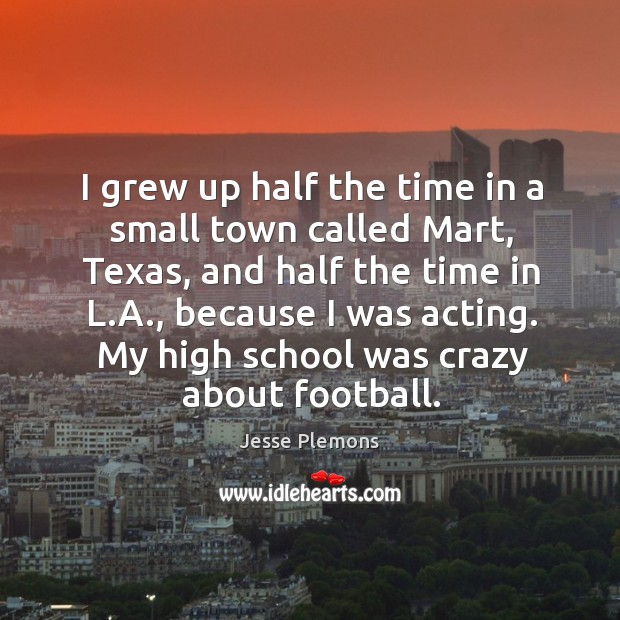 I grew up half the time in a small town called mart, texas, and half the time in l.a. Image