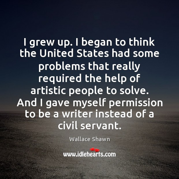 I grew up. I began to think the United States had some Wallace Shawn Picture Quote