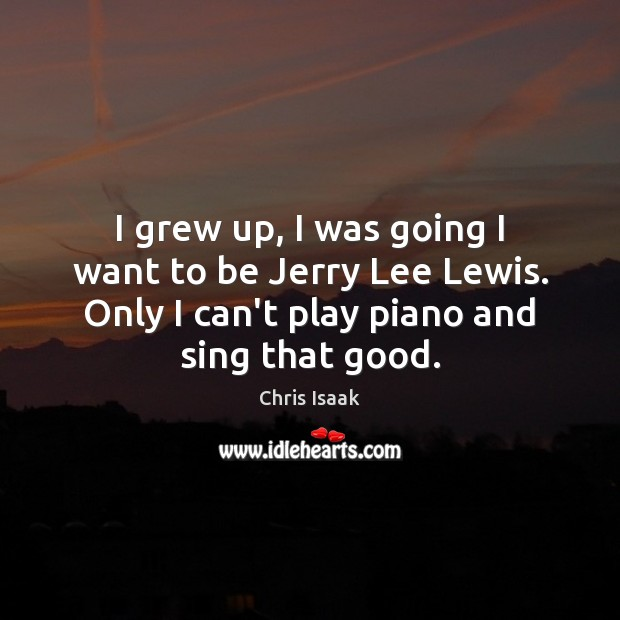 I grew up, I was going I want to be Jerry Lee Chris Isaak Picture Quote