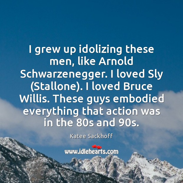 I grew up idolizing these men, like Arnold Schwarzenegger. I loved Sly ( Katee Sackhoff Picture Quote