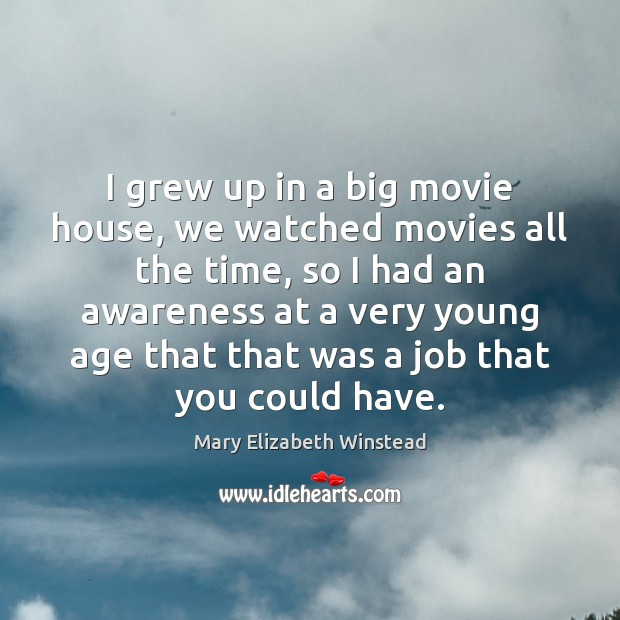 I grew up in a big movie house, we watched movies all Mary Elizabeth Winstead Picture Quote