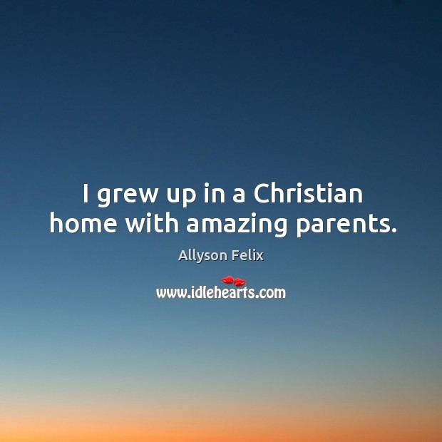 I grew up in a christian home with amazing parents. Image