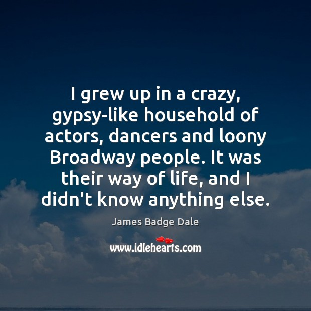 I grew up in a crazy, gypsy-like household of actors, dancers and Image