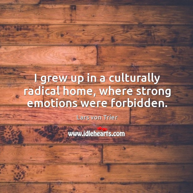 I grew up in a culturally radical home, where strong emotions were forbidden. Lars von Trier Picture Quote