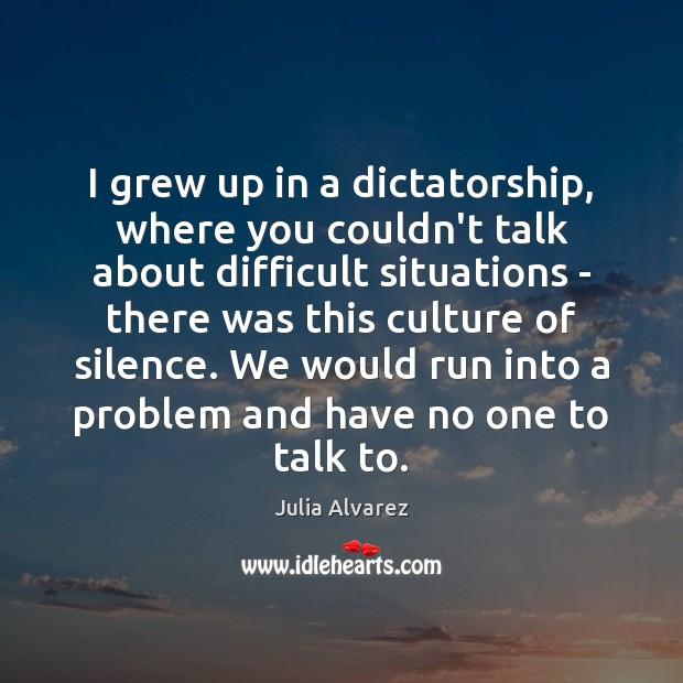 I grew up in a dictatorship, where you couldn't talk about difficult Julia Alvarez Picture Quote