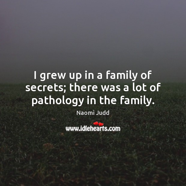 I grew up in a family of secrets; there was a lot of pathology in the family. Naomi Judd Picture Quote