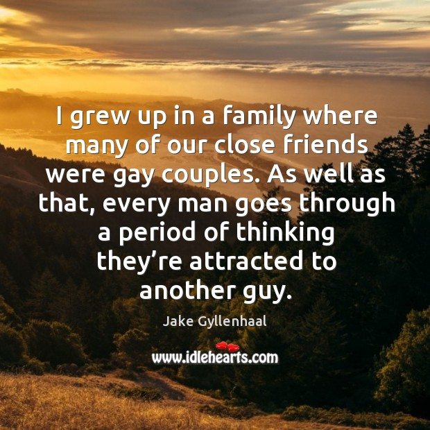 I grew up in a family where many of our close friends were gay couples. Image