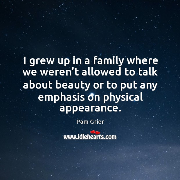 I grew up in a family where we weren't allowed to talk about beauty or to put any Pam Grier Picture Quote