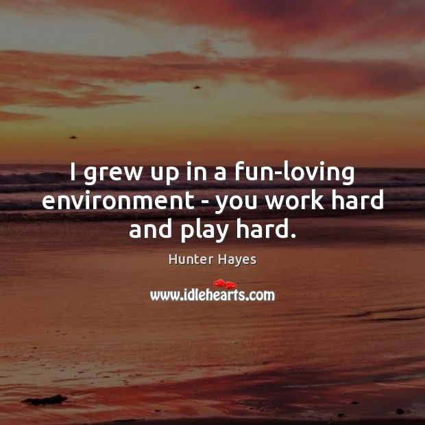 I grew up in a fun-loving environment – you work hard and play hard. Hunter Hayes Picture Quote