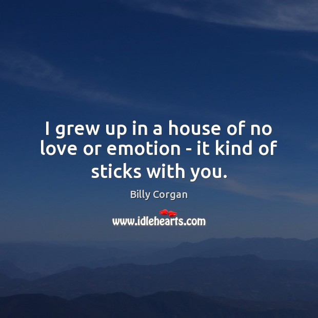I grew up in a house of no love or emotion – it kind of sticks with you. Billy Corgan Picture Quote