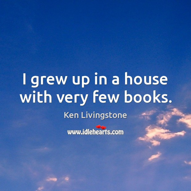 I grew up in a house with very few books. Ken Livingstone Picture Quote