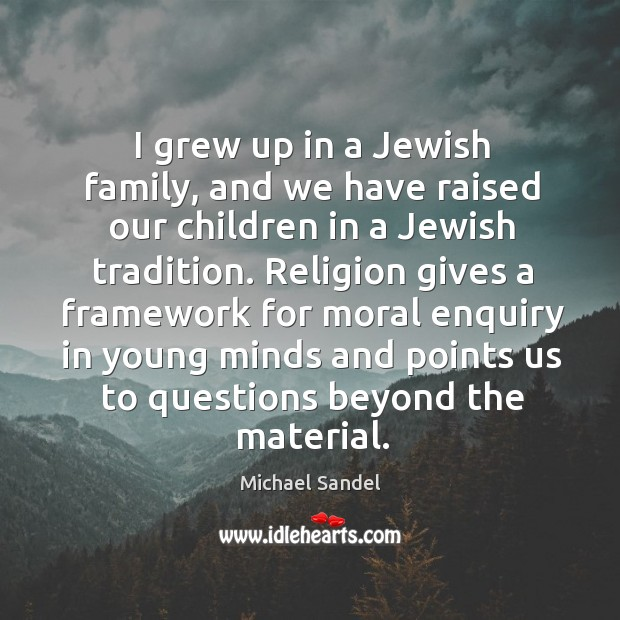 I grew up in a Jewish family, and we have raised our Michael Sandel Picture Quote