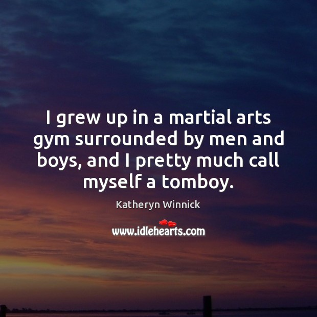 Image, I grew up in a martial arts gym surrounded by men and