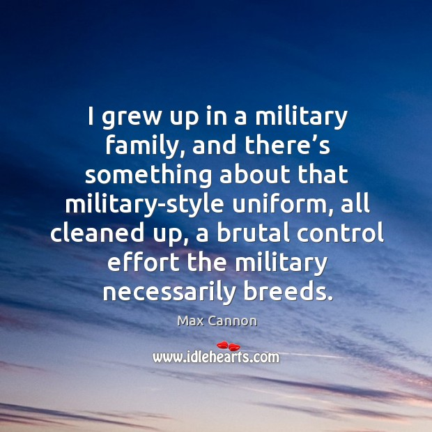 I grew up in a military family, and there's something about that military-style uniform Max Cannon Picture Quote