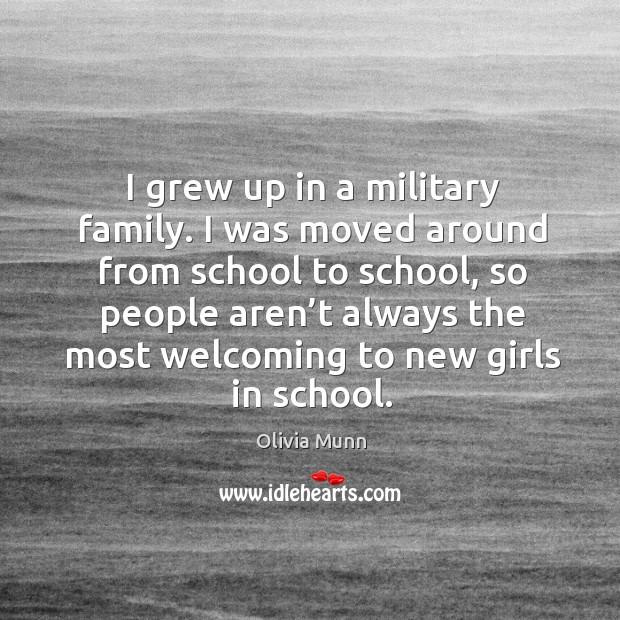 I grew up in a military family. I was moved around from school to school Image