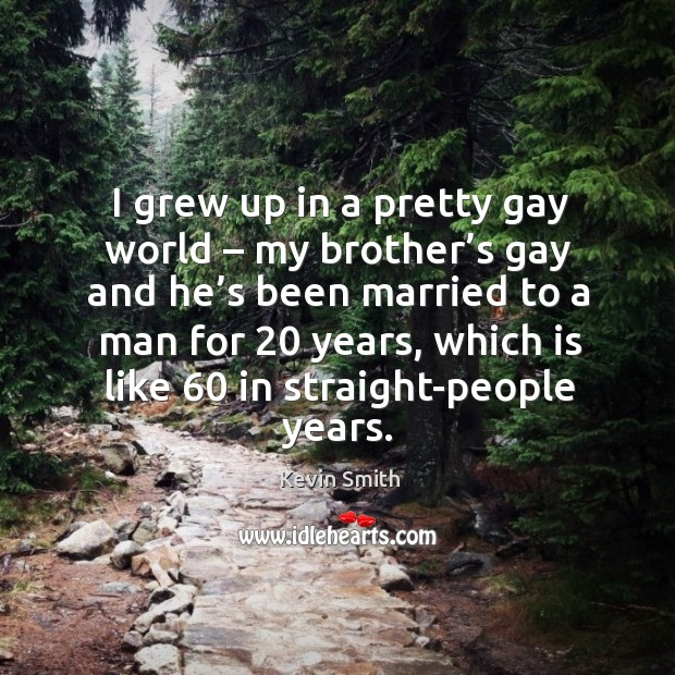 I grew up in a pretty gay world – my brother's gay and he's been married to a man for 20 years Image