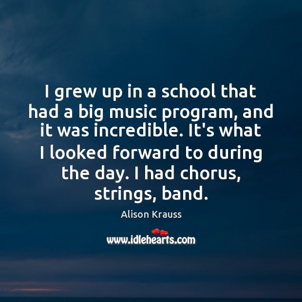I grew up in a school that had a big music program, Alison Krauss Picture Quote