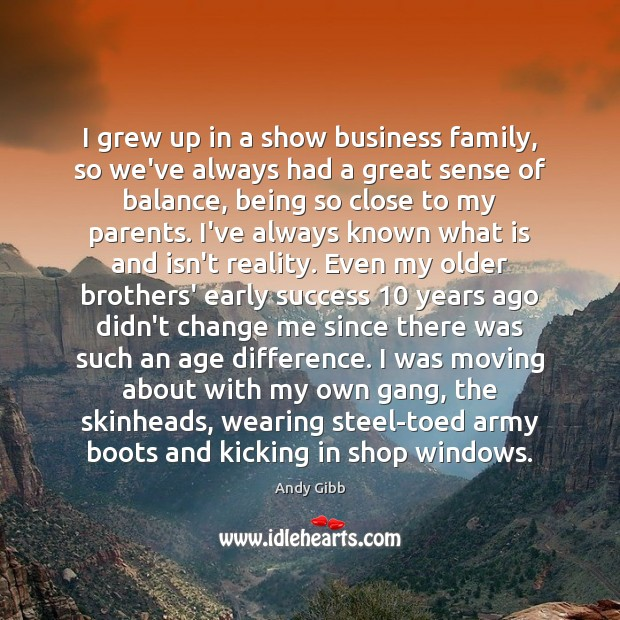 Image, I grew up in a show business family, so we've always had