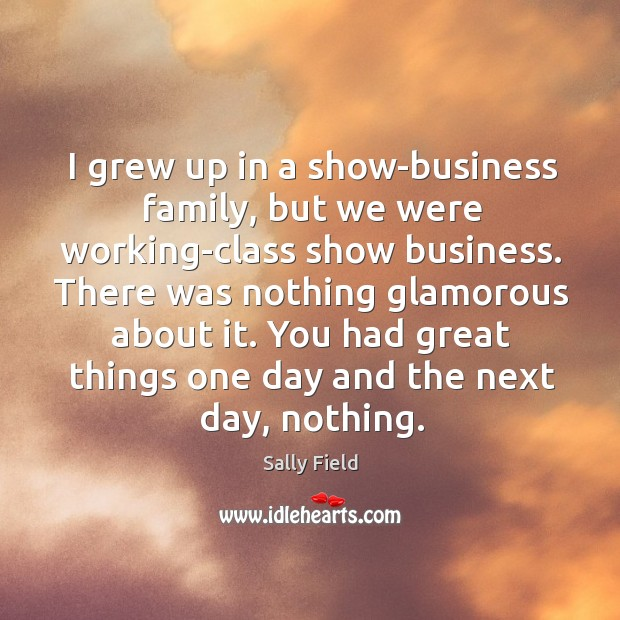 I grew up in a show-business family, but we were working-class show Sally Field Picture Quote