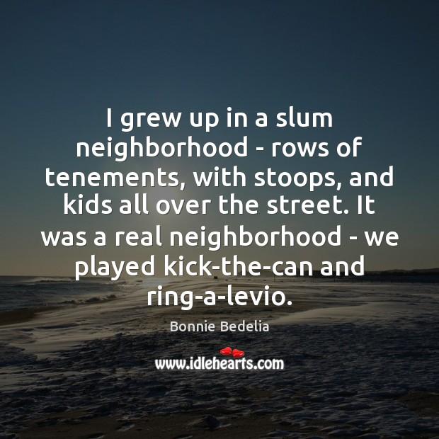 Image, I grew up in a slum neighborhood – rows of tenements, with
