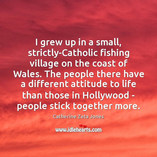 I grew up in a small, strictly-Catholic fishing village on the coast Catherine Zeta Jones Picture Quote
