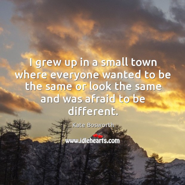 I grew up in a small town where everyone wanted to be the same or look the same and was afraid to be different. Image