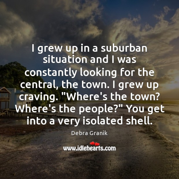 I grew up in a suburban situation and I was constantly looking Image