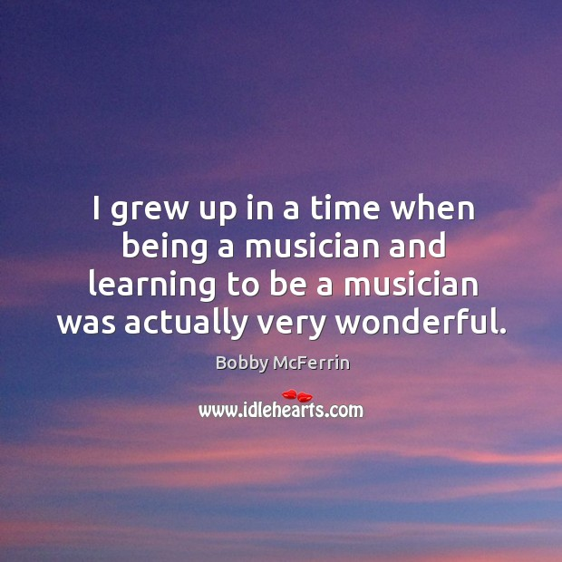 I grew up in a time when being a musician and learning to be a musician was actually very wonderful. Bobby McFerrin Picture Quote