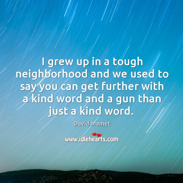 Image, I grew up in a tough neighborhood and we used to say you can get further