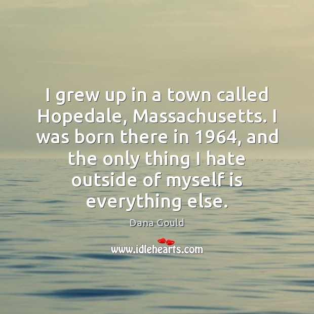 I grew up in a town called Hopedale, Massachusetts. I was born Dana Gould Picture Quote