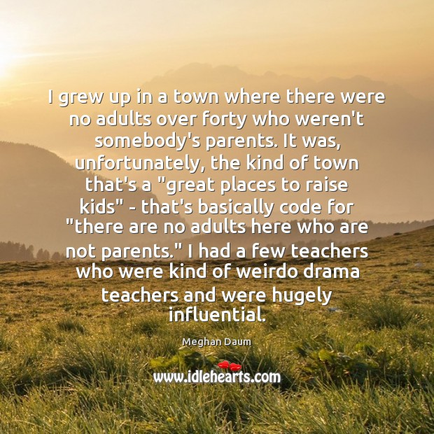 I grew up in a town where there were no adults over Meghan Daum Picture Quote