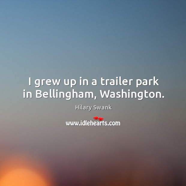 Image, I grew up in a trailer park in bellingham, washington.