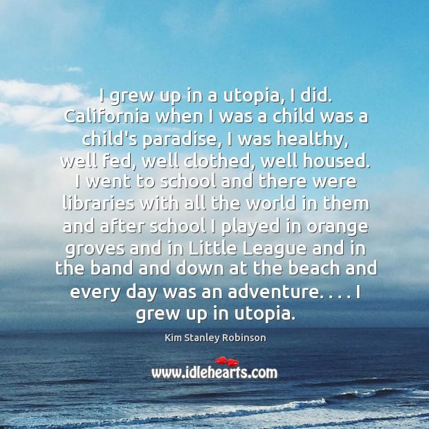I grew up in a utopia, I did. California when I was Kim Stanley Robinson Picture Quote