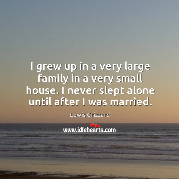 I grew up in a very large family in a very small house. I never slept alone until after I was married. Lewis Grizzard Picture Quote