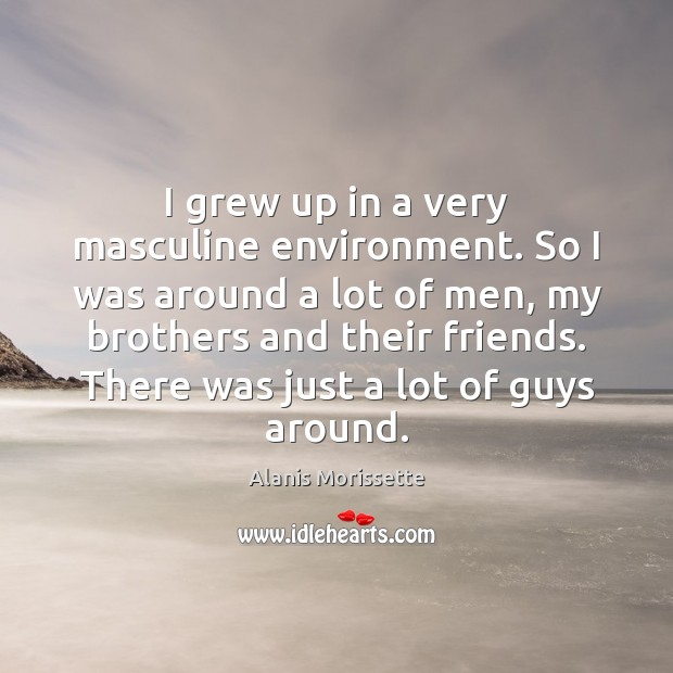 I grew up in a very masculine environment. So I was around Image