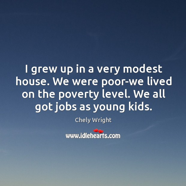 I grew up in a very modest house. We were poor-we lived on the poverty level. Image