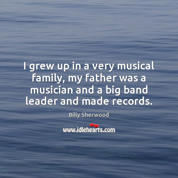I grew up in a very musical family, my father was a Billy Sherwood Picture Quote