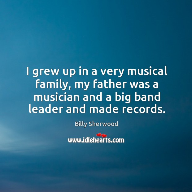 Image, I grew up in a very musical family, my father was a musician and a big band leader and made records.