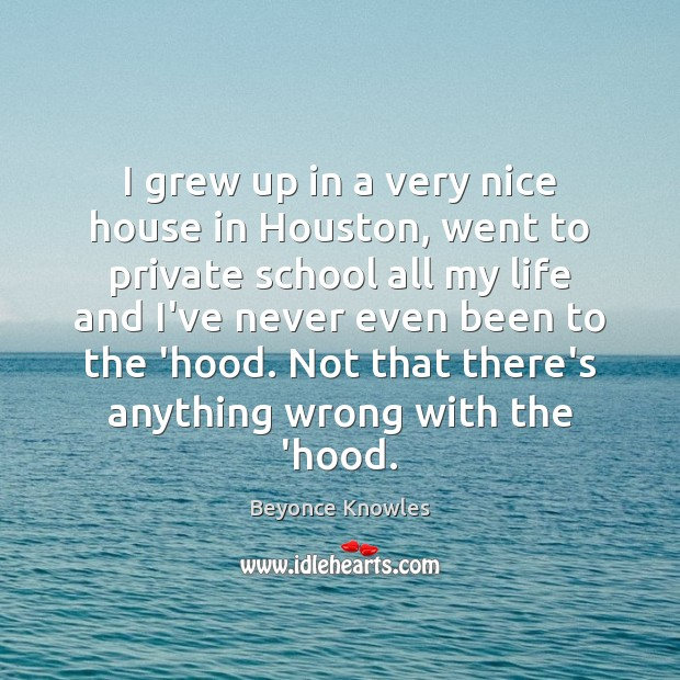 I grew up in a very nice house in Houston, went to Beyonce Knowles Picture Quote