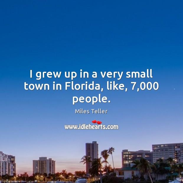 I grew up in a very small town in Florida, like, 7,000 people. Image