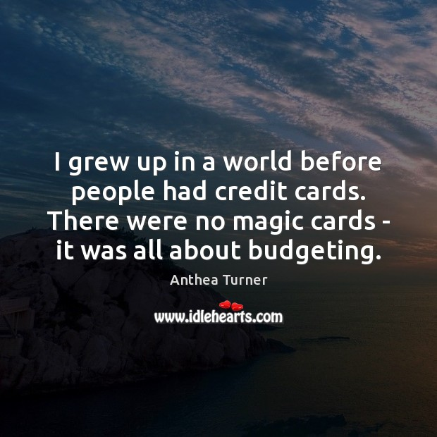 Image, I grew up in a world before people had credit cards. There